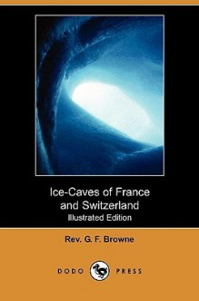 Ice-Caves of France and Switzerland (Illustrated Edition) (Dodo Press) - Rev. G. F. Browne