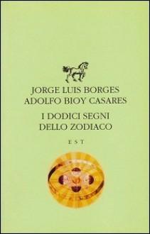I dodici segni dello Zodiaco - Jorge Luis Borges, Adolfo Bioy Casares, Giovanni Ferracuti, Vanna Brocca