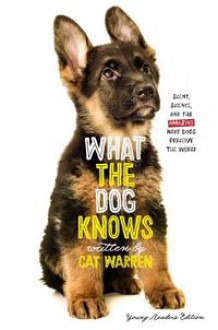 What the Dog Knows Young Readers Edition Scent, Science, and the Amazing Ways Dogs Perceive the World - Cat Warren,Patricia J. Wynne