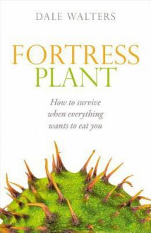 Fortress Plant: How to Survive When Everything Wants to Eat You - Dale Walters