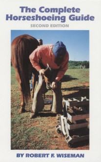 The Complete Horseshoeing Guide - Robert F. Wiseman