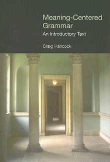 Meaning Centered Grammar (Equinox Textbooks And Surveys In Linguistics) - Craig Hancock