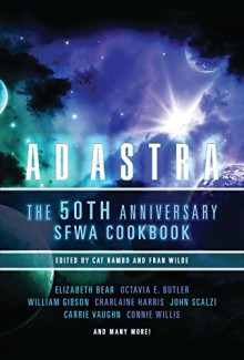 Ad Astra: The 50th Anniversary SFWA Cookbook - William Gibson,Connie Willis,Fran Wilde,Cat Rambo,Elizabeth Bear,Octavia E. Butler,Charlaine Harris,Carrie Vaughn,John Scalzi