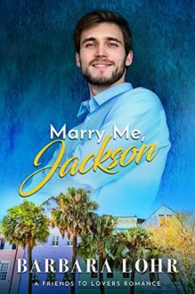 Marry Me, Jackson: A Clean Friends to Lovers Romance (Best Friends to Forever Book 1) - Barbara Lohr
