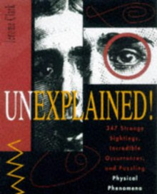 Unexplained!: 347 Strange Sightings, Incredible Occurrences, and Puzzling Physical Phenomena - Jerome Clark