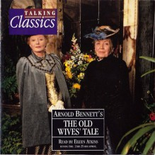 The Old Wives Tale - Arnold Bennett, Eileen Atkins, The Copyright Group