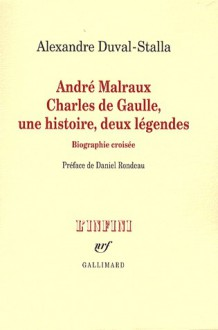 André Malraux, Charles de Gaulle, une histoire, deux légendes: biographie croisée - Alexandre Duval-Stalla, Daniel Rondeau