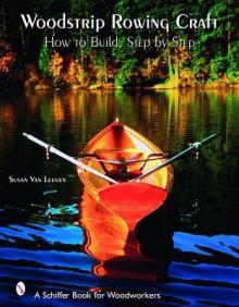 Woodstrip Rowing Craft: How to Build, Step by Step - Susan Van Leuven