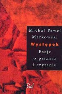 Występek. Eseje o pisaniu i czytaniu - Michał Paweł Markowski