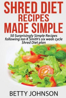 Shred Diet Recipes Made Simple: 50 Surprisingly Simple Recipes following Ian K Smith's six week cycle Shred Diet plan - Betty Johnson