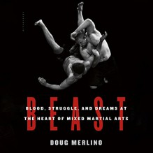 Beast: Blood, Struggle, and Dreams at the Heart of Mixed Martial Arts - Doug Merlino, Eric Vale, Audible Studios for Bloomsbury