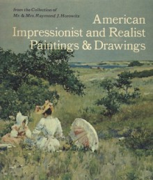 American Impressionist and Realist Paintings and Drawings: From the Collection of Mr. & Mrs. Raymond J. Horowitz - Dianne H. Pilgrim