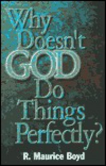 Why Doesn't God Do Things Perfectly? - R. Maurice Boyd