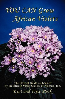 YOU CAN Grow African Violets: The Official Guide Authorized by the African Violet Society of America, Inc. - Joyce Stork