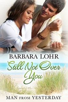 Still Not Over You (Man from Yesterday Book 5) - Barbara Lohr