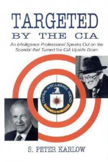 Targeted by the CIA: An Intelligence Professional Speaks Out on the Scandal That Turned the CIA Upside Down - S Peter Karlow