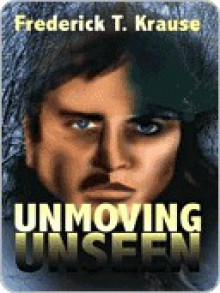 Unmoving Unseen - Frederick T Krause, Dave Fields