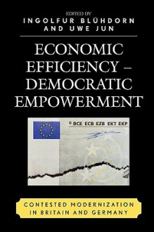 Economic Efficiency, Democratic Empowerment: Contested Modernization in Britain and Germany - Ingolfur Bluhdorn, Uwe Jun