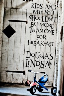 Kids, And Why You Shouldn't Eat More Than One For Breakfast - Douglas Lindsay