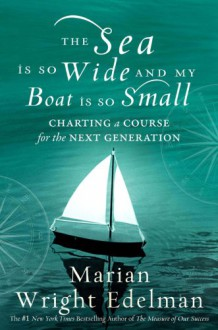 The Sea Is So Wide and My Boat Is So Small: Charting a Course for the Next Generation - Marian Wright Edelman