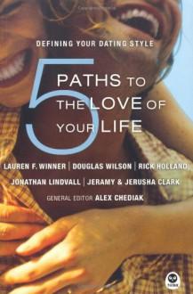 5 Paths to the Love of Your Life: Defining Your Dating Style - Lauren F. Winner, Douglas Wilson, Rick Holland, Jerusha Clark, Alex Chediak, Jonathan Lindvall