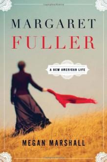 Margaret Fuller: A New American Life - Megan Marshall