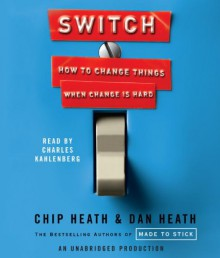 Switch: How to Change Things When Change Is Hard - Chip Heath, Dan Heath, Charles Kahlenberg