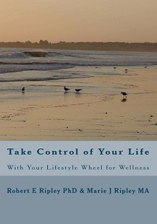 Take Control of Your Life: With Your Lifestyle Wheel for Wellness - Robert E. Ripley, Marie J. Ripley