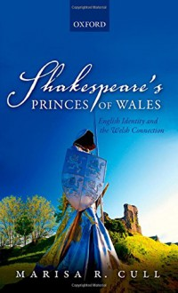 Shakespeare's Princes of Wales: English Identity and the Welsh Connection - Marisa R. Cull