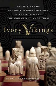 Ivory Vikings: The Mystery of the Most Famous Chessmen in the World and the Woman Who Made Them - Nancy Marie Brown
