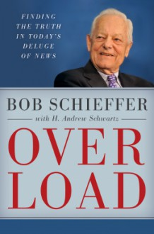 Overload: Finding the Truth in Today's Deluge of News - Bob Schieffer,H. Andrew Schwartz