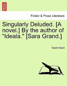 """Singularly Deluded. [A Novel.] by the Author of """"Ideala."""" [Sara Grand.] - Sarah Grand"""