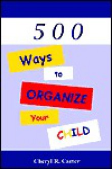 500 Ways to Organize Your Child! - Cheryl R. Carter