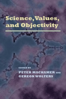 Science, Values and Objectivity - Peter Machamer, Gereon Wolters