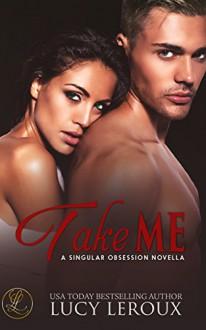Take Me: A Singular Obsession Novella - Lucy Leroux