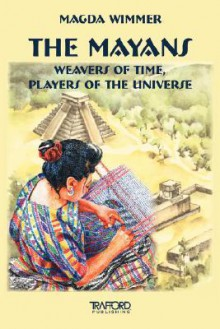 The Mayans: Weavers of Time, Players of the Universe - Magda Wimmer