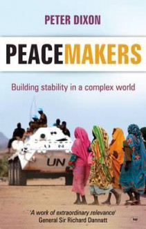 Peacemakers: Building Stability in a Complex World - Peter Dixon