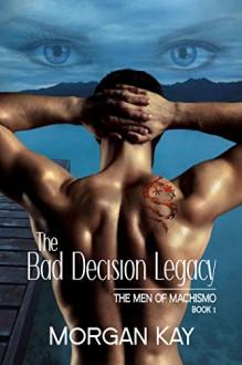The Men of Machismo:The Bad Decision Legacy - Morgan K. Wyatt