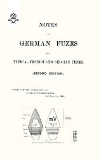 Notes on German Fuzes and Typical French and Belgian Fuzes 1918; Second Edition - The General Staff