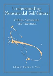 Understanding Nonsuicidal Self-Injury: Origins, Assessment, and Treatment - Matthew K. Nock, American Psychological Association