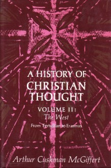 A History of Christian Thought, Vol 2: The West from Tertullian to Erasmus - Arthur Cushman McGiffert