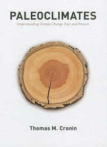 Paleoclimates: Understanding Climate Change Past and Present - Thomas M. Cronin
