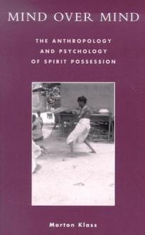 Mind Over Mind: The Anthropology and Psychology of Spirit Possession - Morton Klass