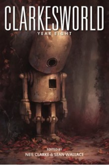 Clarkesworld: Year Eight (Clarkesworld Anthology) (Volume 8) - Neil Clarke, Sean Wallace, Michael Swanwick, Robert Reed, Susan Palwick, Yoon Ha Lee, Seth Dickinson, N. K. Jemisin, Juliette Wade, Naomi Kritzer, Ken Liu, Matthew Kressel, E. Lily Yu, Cat Rambo, An Owomoyela, James Patrick Kelly, Sean Williams, Xia Jia