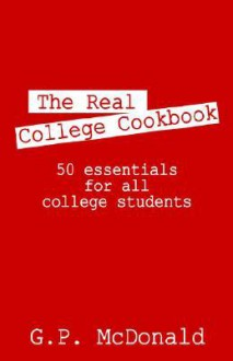The Real College Cookbook: 50 Essentials for All College Students - - G. P. McDonald