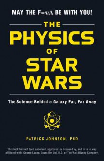 The Physics of Star Wars: The Science Behind a Galaxy Far, Far Away - Patrick Johnson