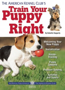 The American Kennel Club's Train Your Puppy Right - American Kennel Club, American Kennel Club