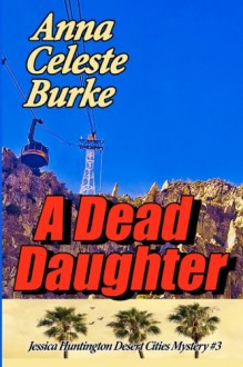 A Dead Daughter (Jessica Huntington Desert Cities Mystery) (Volume 3) - Anna Celeste Burke