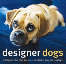 Designer Dogs: Portraits and Profiles of Popular New Crossbreeds - D. Caroline Coile