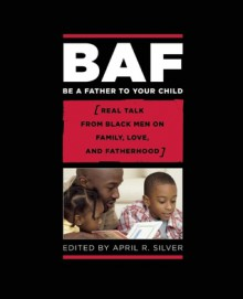 Be a Father to Your Child: Family, Love, and Manhood as told from the Hearts of Black Men - April R. Silver
